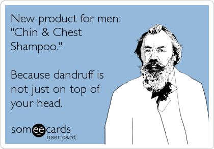"New product for men: ""Chin & Chest Shampoo.""  Because dandruff is not just on top of your head."