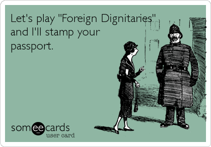 "Let's play ""Foreign Dignitaries"" and I'll stamp your passport."