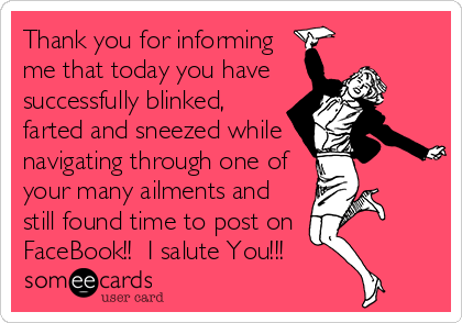 Thank you for informing me that today you have successfully blinked, farted and sneezed while navigating through one of your many ailments and still found time to post on FaceBook!!  I salute You!!!