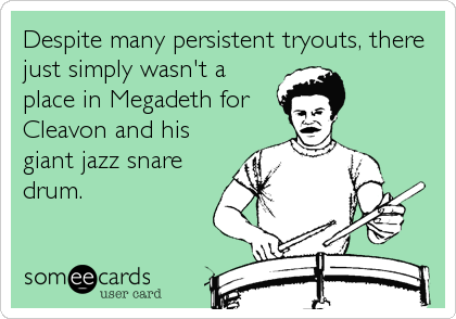 Despite many persistent tryouts, there just simply wasn't a place in Megadeth for Cleavon and his giant jazz snare drum.