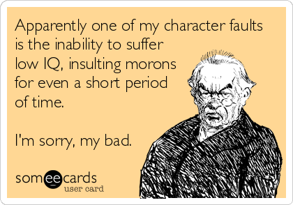 Apparently one of my character faults is the inability to suffer low IQ, insulting morons for even a short period  of time.   I'm sorry, my bad.