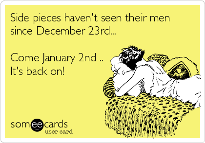 Side pieces haven't seen their men since December 23rd...  Come January 2nd .. It's back on!