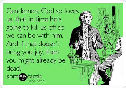 Gentlemen, God so loves us, that in time he's going to kill us off so we can be with him. And if that doesn't bring you joy, then<br /
