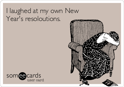 I laughed at my own New Year's resoloutions.