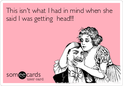 This isn't what I had in mind when she said I was getting  head!!!