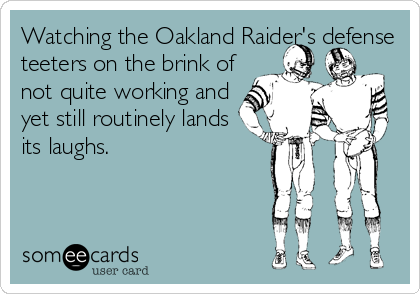 Watching the Oakland Raider's defense teeters on the brink of not quite working and yet still routinely lands its laughs.