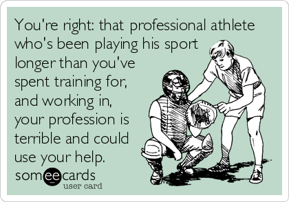 You're right: that professional athlete who's been playing his sport longer than you've spent training for, and working in, your profession is terrible and could use your help.