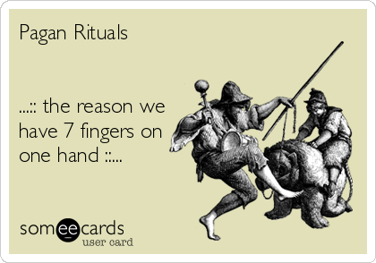 Pagan Rituals   ...:: the reason we have 7 fingers on one hand ::...