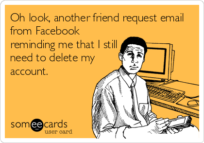 Oh look, another friend request email from Facebook reminding me that I still need to delete my account.
