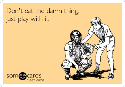 Don't eat the damn thing, just play with it.