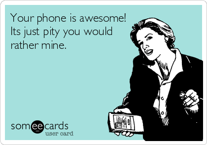 Your phone is awesome! Its just pity you would rather mine.