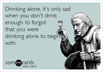 Drinking alone, it's only sad when you don't drink enough to forgot that you were drinking alone to begin with.