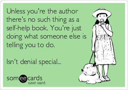 Unless you're the author there's no such thing as a self-help book. You're just doing what someone else is telling you to do.   Isn't denial special...