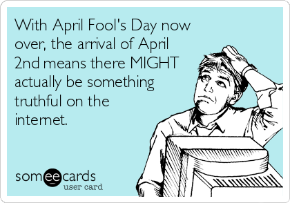 With April Fool's Day now over, the arrival of April 2nd means there MIGHT actually be something truthful on the internet.