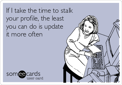 If I take the time to stalk your profile, the least you can do is update it more often