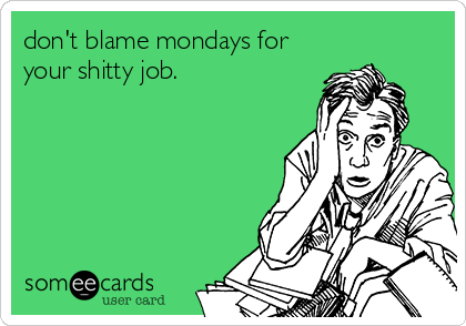 don't blame mondays for your shitty job.