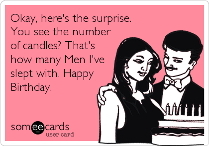 Okay, here's the surprise. You see the number of candles? That's how many Men I've slept with. Happy Birthday.
