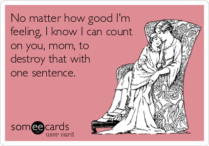 No matter how good I'm feeling, I know I can count on you, mom, to destroy that with  one sentence.