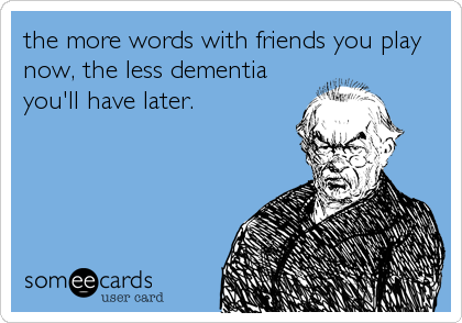 the more words with friends you play now, the less dementia you'll have later.