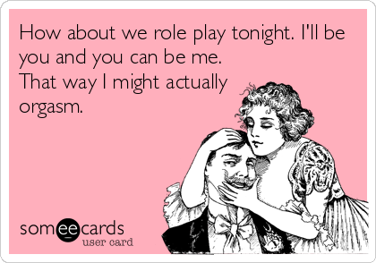 How about we role play tonight. I'll be you and you can be me. That way I might actually orgasm.