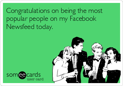 Congratulations on being the most popular people on my Facebook Newsfeed today.