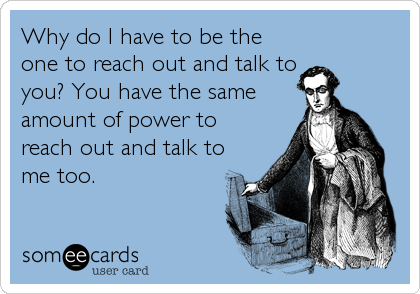 Why do I have to be the one to reach out and talk to  you? You have the same amount of power to reach out and talk to me too.