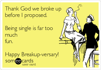 Thank God we broke up before I proposed.  Being single is far too much fun.   Happy Breakup-versary!
