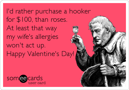 I'd rather purchase a hooker  for $100, than roses.  At least that way   my wife's allergies won't act up. Happy Valentine's Day!