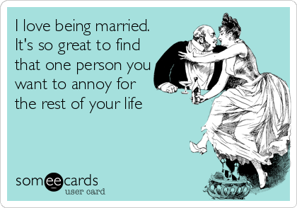 I love being married. It's so great to find that one person you want to annoy for the rest of your life