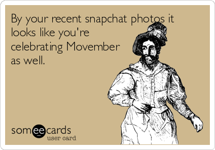 By your recent snapchat photos it looks like you're celebrating Movember as well.