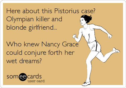 Here about this Pistorius case? Olympian killer and blonde girlfriend...  Who knew Nancy Grace could conjure forth her wet dreams?