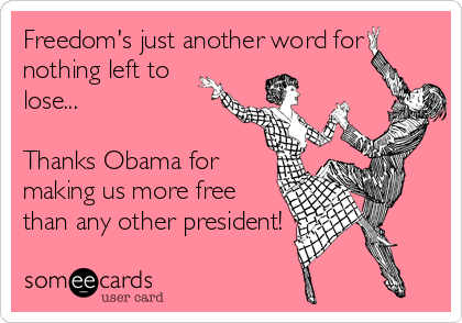 Freedom's just another word for nothing left to lose...  Thanks Obama for making us more free than any other president!