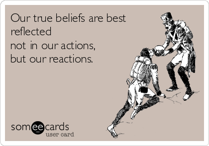 Our true beliefs are best reflected  not in our actions,  but our reactions.