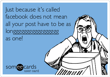 Just because it's called facebook does not mean all your post have to be as longgggggggggggggggg as one!