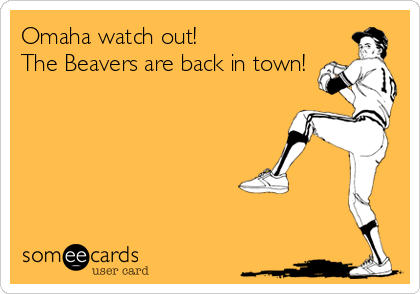 Omaha watch out!  The Beavers are back in town!