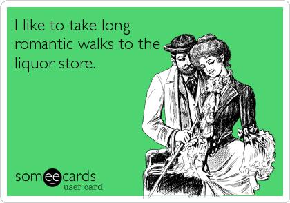 I like to take long romantic walks to the liquor store.