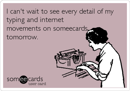 I can't wait to see every detail of my typing and internet movements on someecards tomorrow.