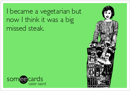 I became a vegetarian but now I think it was a big missed steak.