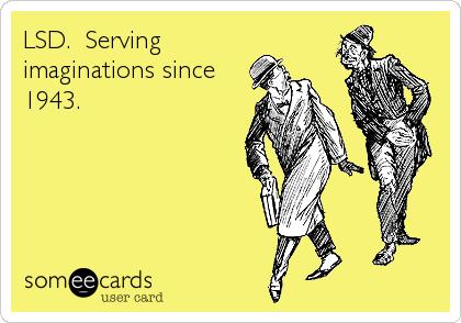 LSD.  Serving imaginations since 1943.
