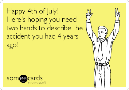 Happy 4th of July! Here's hoping you need two hands to describe the accident you had 4 years ago!