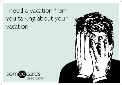 I need a vacation from you talking about your vacation.