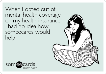 When I opted out of mental health coverage on my health insurance, I had no idea how someecards would help.