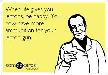 When life gives you lemons, be happy. You now have more ammunition for your lemon gun.