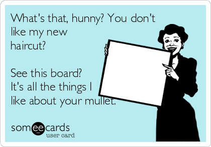 What's that, hunny? You don't like my new haircut?  See this board? It's all the things I like about your mullet.