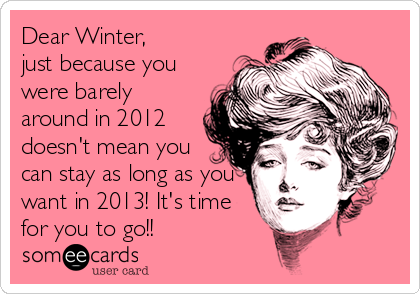 Dear Winter,  just because you were barely around in 2012 doesn't mean you can stay as long as you want in 2013! It's time for