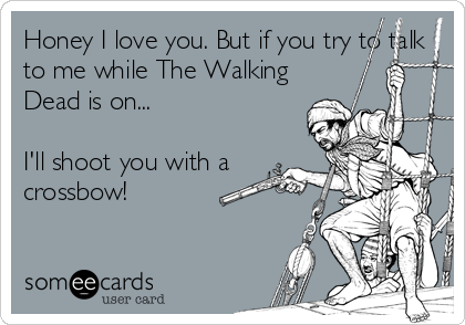 Honey I love you. But if you try to talk to me while The Walking Dead is on...  I'll shoot you with a crossbow!