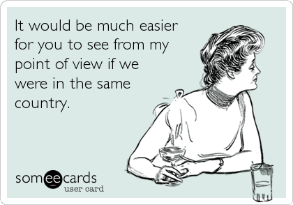 It would be much easier for you to see from my point of view if we were in the same country.