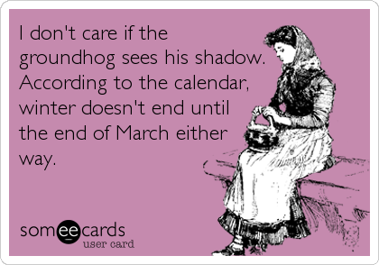 I don't care if the groundhog sees his shadow.  According to the calendar, winter doesn't end until the end of March either way.