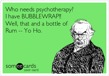 Who needs psychotherapy? I have BUBBLEWRAP!! Well, that and a bottle of Rum -- Yo Ho.