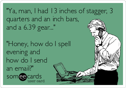 """Ya, man, I had 13 inches of stagger, 3 quarters and an inch bars, and a 6.39 gear...""  ""Honey, how do I spell evening and how do I send an email?"""